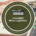 DTMは楽器が弾けなくても曲が作れる