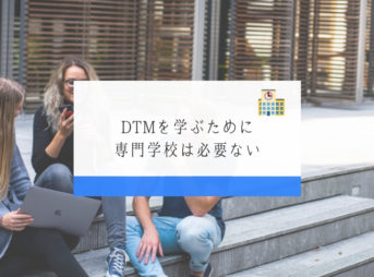 DTMを学ぶために専門学校は必要ない